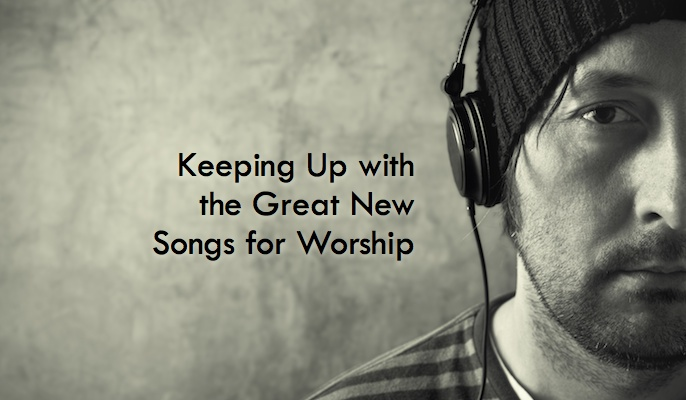 Keeping Up with the Great New Songs for Worship
