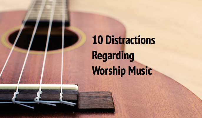 10 Distractions Regarding Worship Music
