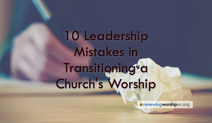 10 Leadership Mistakes in Transitioning a Church's Worship