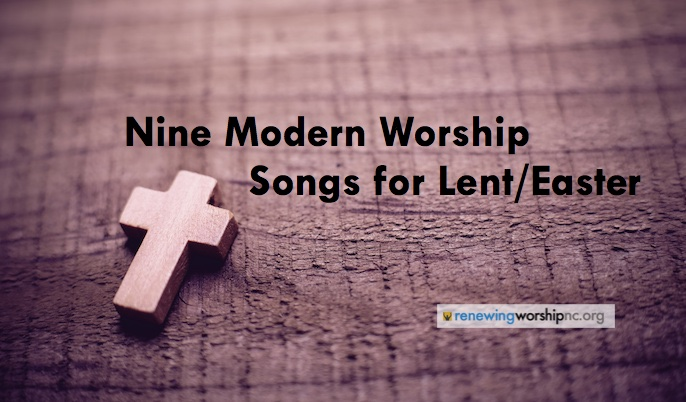 Nine Modern Worship Songs Your Church Should Be Singing This Lenten/Easter Season