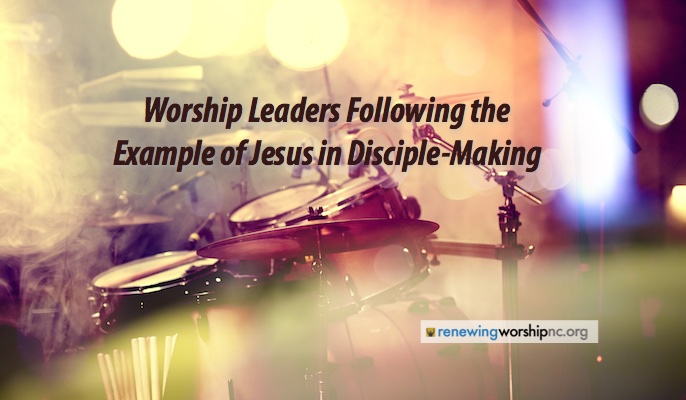 Worship Leaders Following the Example of Jesus in Disciple-Making