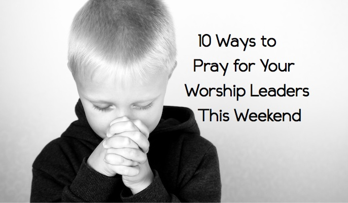 10 Ways to Pray for Your Worship Leaders This Weekend