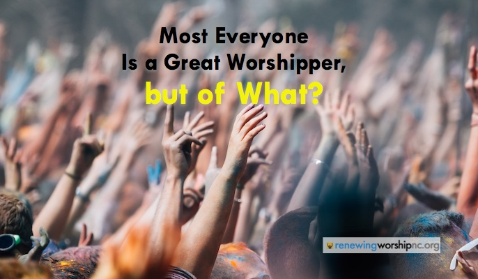Most Everyone Is a Great Worshipper, But of What?