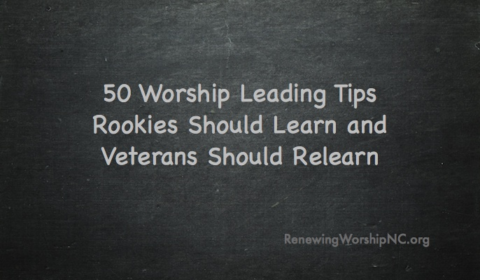 50 Worship Leading Tips Rookies Should Learn and Veterans Should Relearn