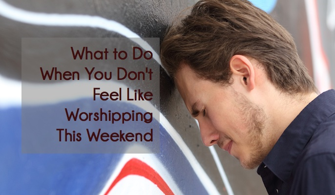 What to Do When You Don't Feel Like Worshipping This Weekend