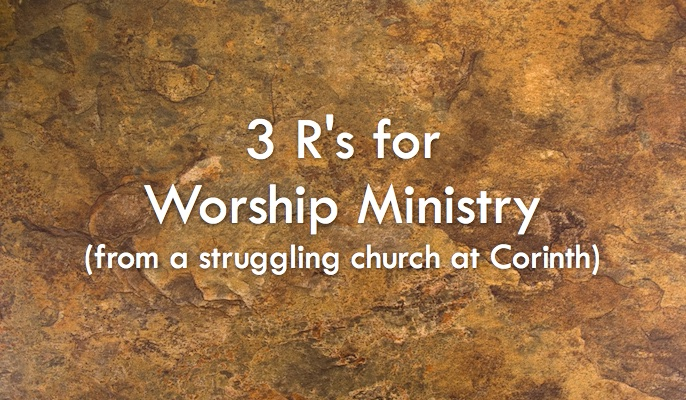 Three R's for Worship Ministry (from a Struggling Church at Corinth)
