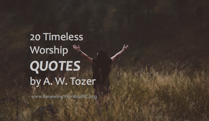 20 Timeless Worship Quotes By Aw Tozer Renewing Worship