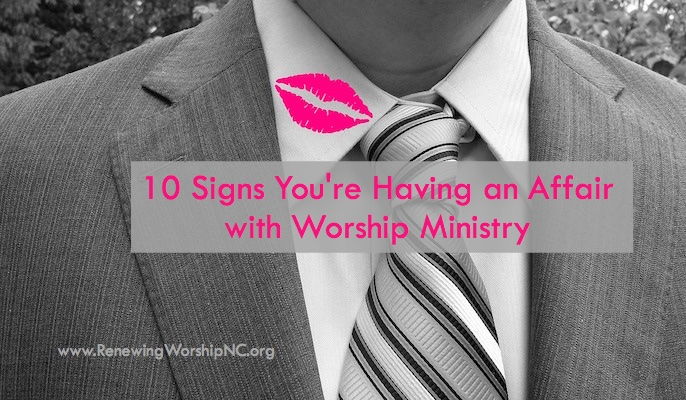 10 Signs You're Having an Affair with Worship Ministry