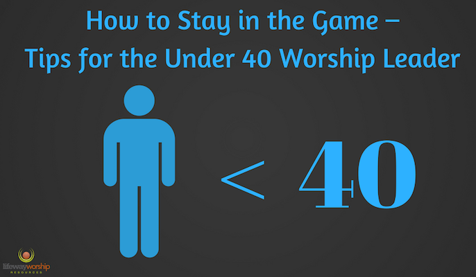 How to Stay in the Game – Tips for the Under 40 Worship Leader