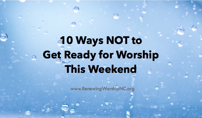 10 WAYS NOT TO GET READY FOR WORSHIP THIS WEEKEND
