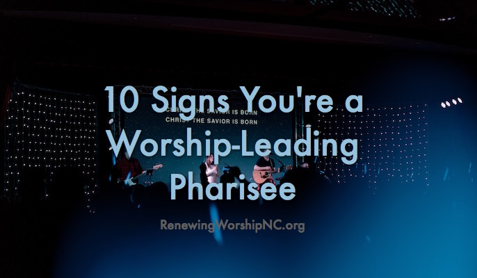 10 Signs You're a Worship-Leading Pharisee