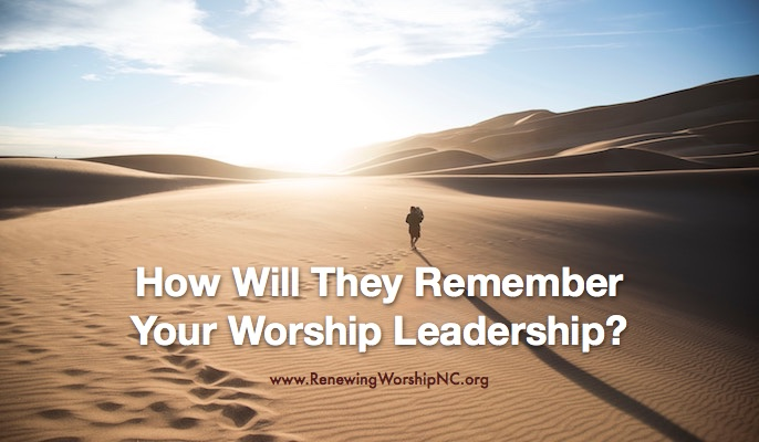 How Will They Remember Your Worship Leadership?