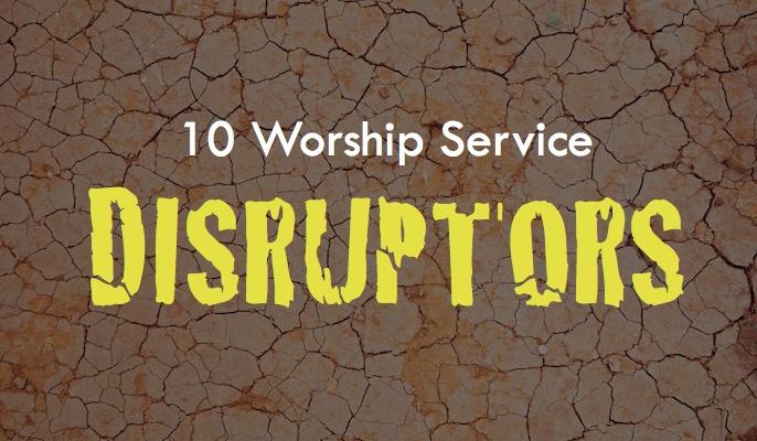 10 Worship Service Disruptors