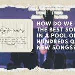 Songs for Worship: How do we find the BEST songs in a pool of hundreds of new songs?