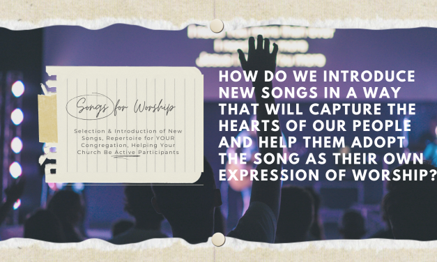 Songs for Worship: How do we introduce new songs in a way that will capture the hearts of our people and help them adopt the song as their own expression of worship?